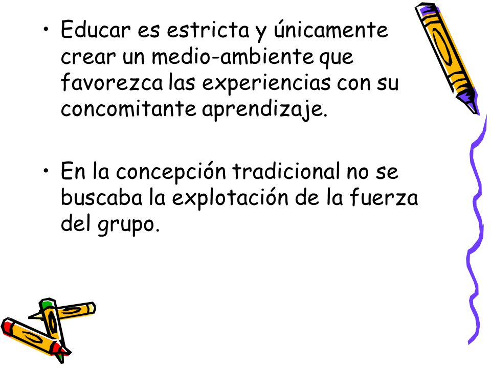 Educar es estricta y únicamente crear un medio-ambiente que favorezca las experiencias con su concomitante aprendizaje.