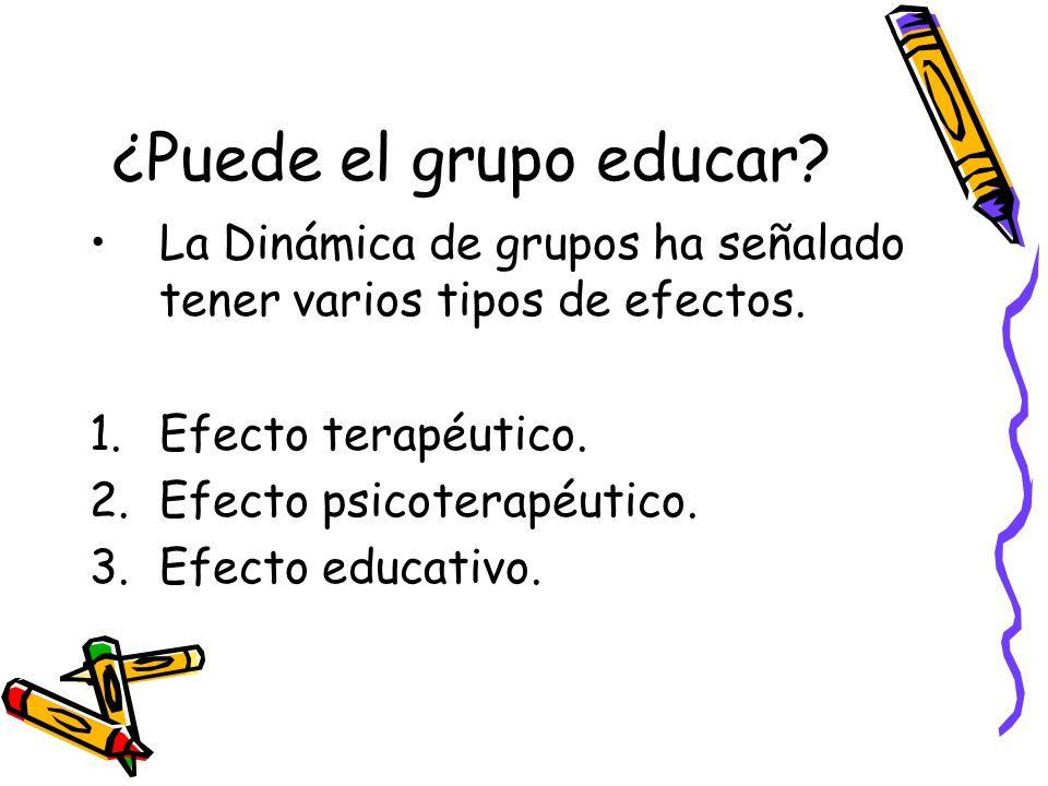 ¿Puede el grupo educar La Dinámica de grupos ha señalado tener varios tipos de efectos. Efecto terapéutico.