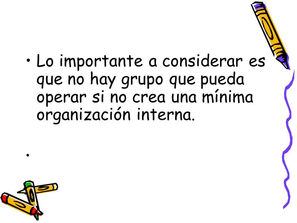 Lo importante a considerar es que no hay grupo que pueda operar si no crea una mínima organización interna.