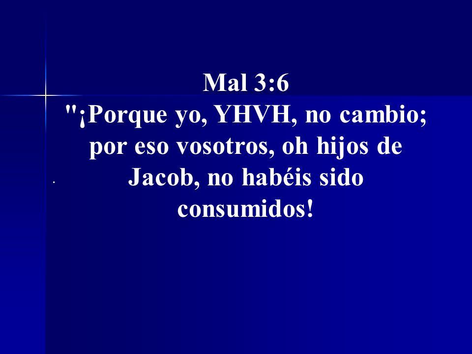 Mal 3:6 ¡Porque yo, YHVH, no cambio; por eso vosotros, oh hijos de Jacob, no habéis sido consumidos!