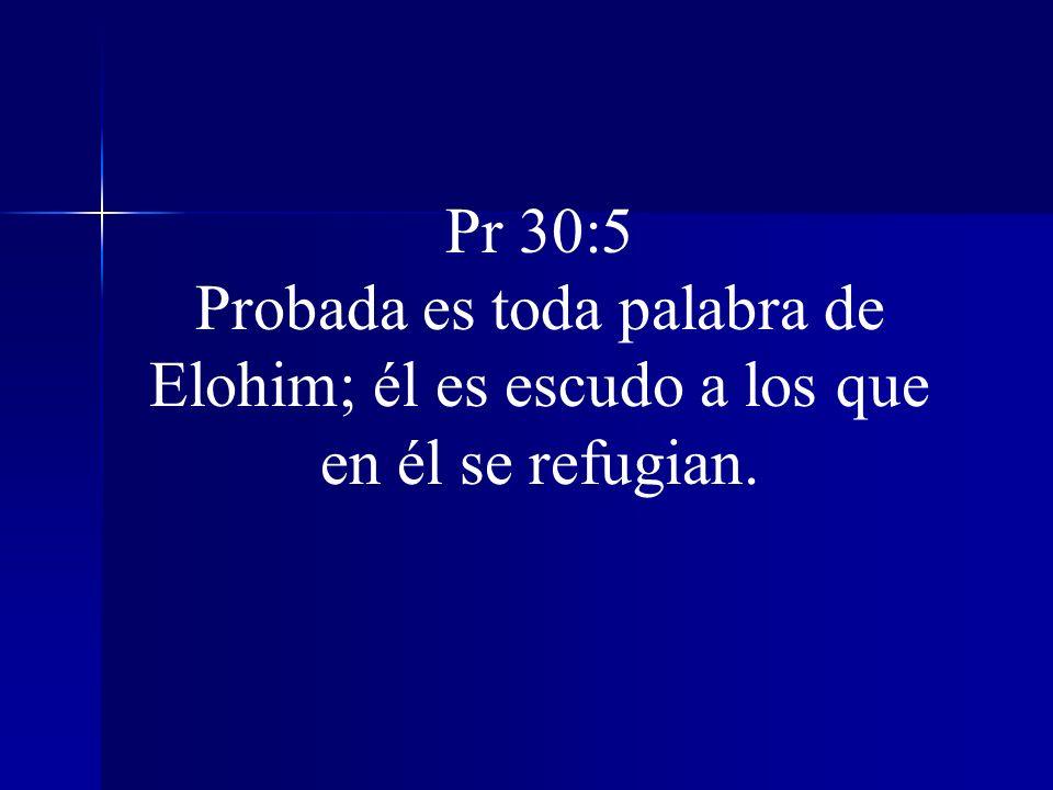 Pr 30:5 Probada es toda palabra de Elohim; él es escudo a los que en él se refugian.