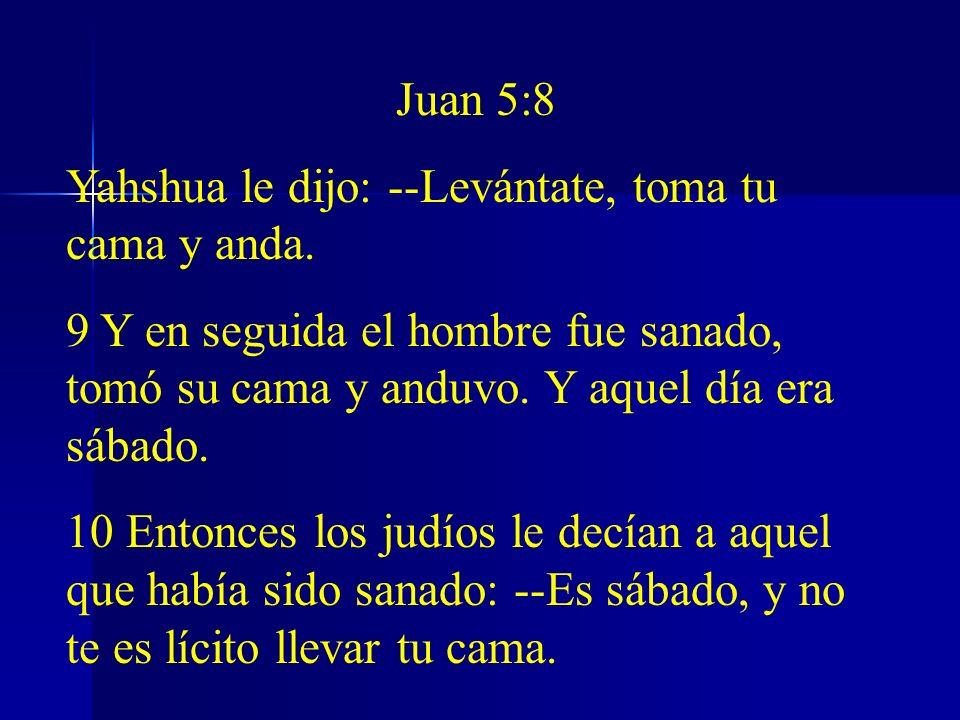 Juan 5:8 Yahshua le dijo: --Levántate, toma tu cama y anda. 9 Y en seguida el hombre fue sanado, tomó su cama y anduvo. Y aquel día era sábado.