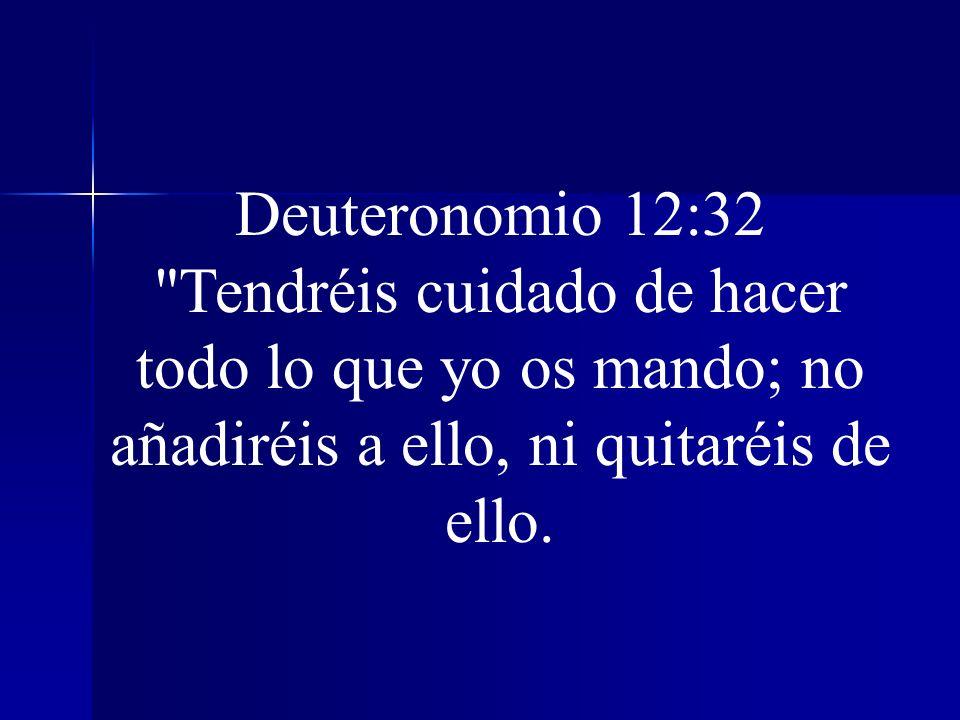 Deuteronomio 12:32 Tendréis cuidado de hacer todo lo que yo os mando; no añadiréis a ello, ni quitaréis de ello.