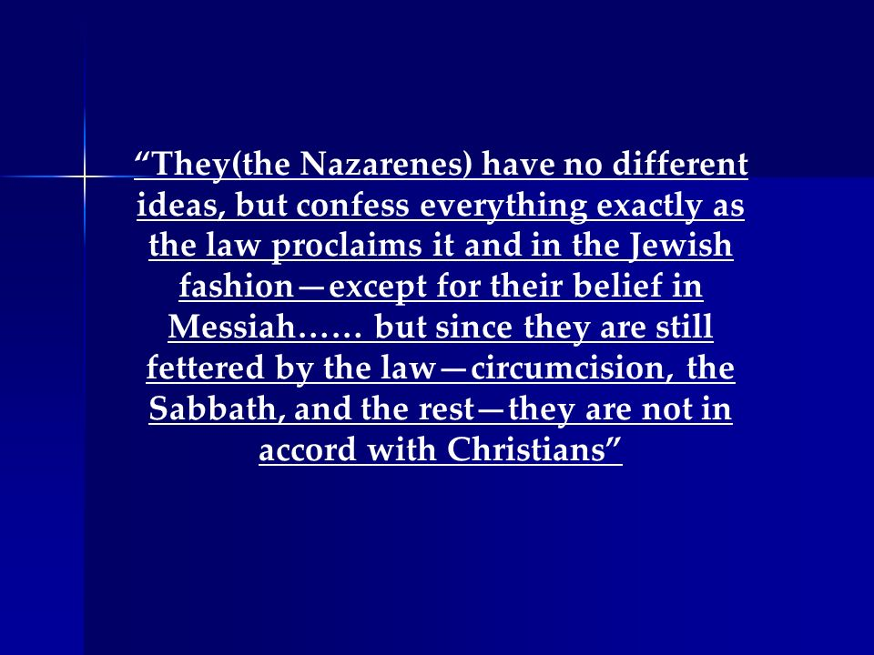 They(the Nazarenes) have no different ideas, but confess everything exactly as the law proclaims it and in the Jewish fashion—except for their belief in Messiah…… but since they are still fettered by the law—circumcision, the Sabbath, and the rest—they are not in accord with Christians
