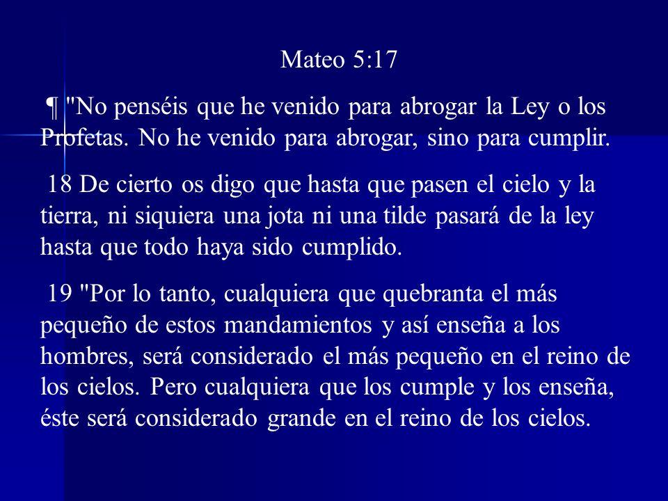 Mateo 5:17 ¶ No penséis que he venido para abrogar la Ley o los Profetas. No he venido para abrogar, sino para cumplir.