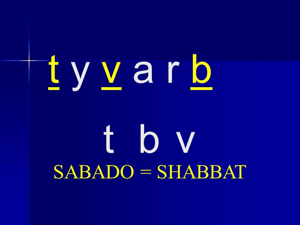 t y v a r b t b v SABADO = SHABBAT