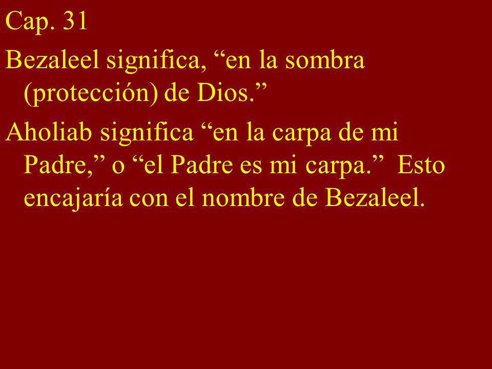 Cap. 31 Bezaleel significa, en la sombra (protección) de Dios.
