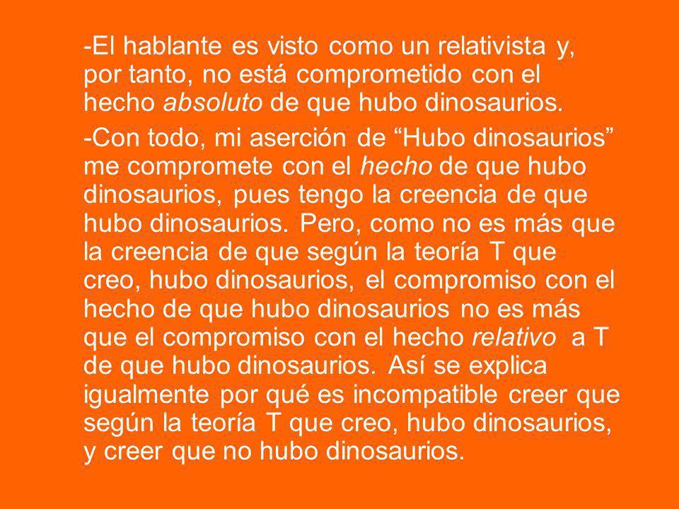 -El hablante es visto como un relativista y, por tanto, no está comprometido con el hecho absoluto de que hubo dinosaurios.