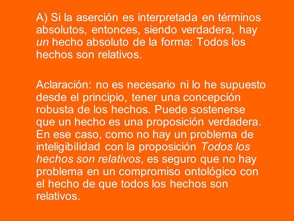 A) Si la aserción es interpretada en términos absolutos, entonces, siendo verdadera, hay un hecho absoluto de la forma: Todos los hechos son relativos.