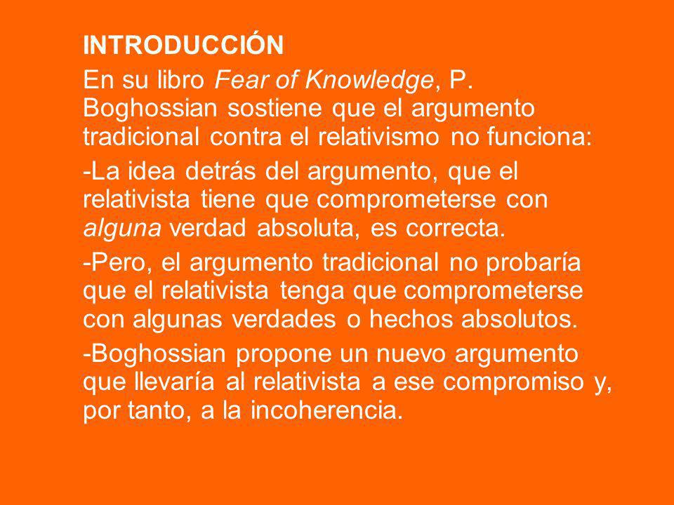 INTRODUCCIÓNEn su libro Fear of Knowledge, P. Boghossian sostiene que el argumento tradicional contra el relativismo no funciona: