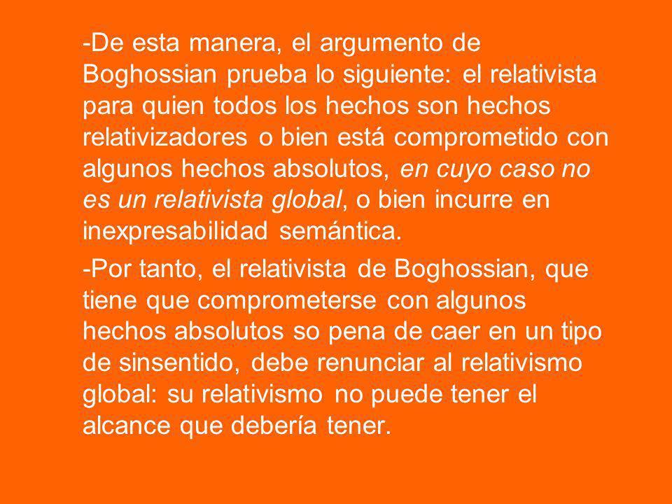-De esta manera, el argumento de Boghossian prueba lo siguiente: el relativista para quien todos los hechos son hechos relativizadores o bien está comprometido con algunos hechos absolutos, en cuyo caso no es un relativista global, o bien incurre en inexpresabilidad semántica.