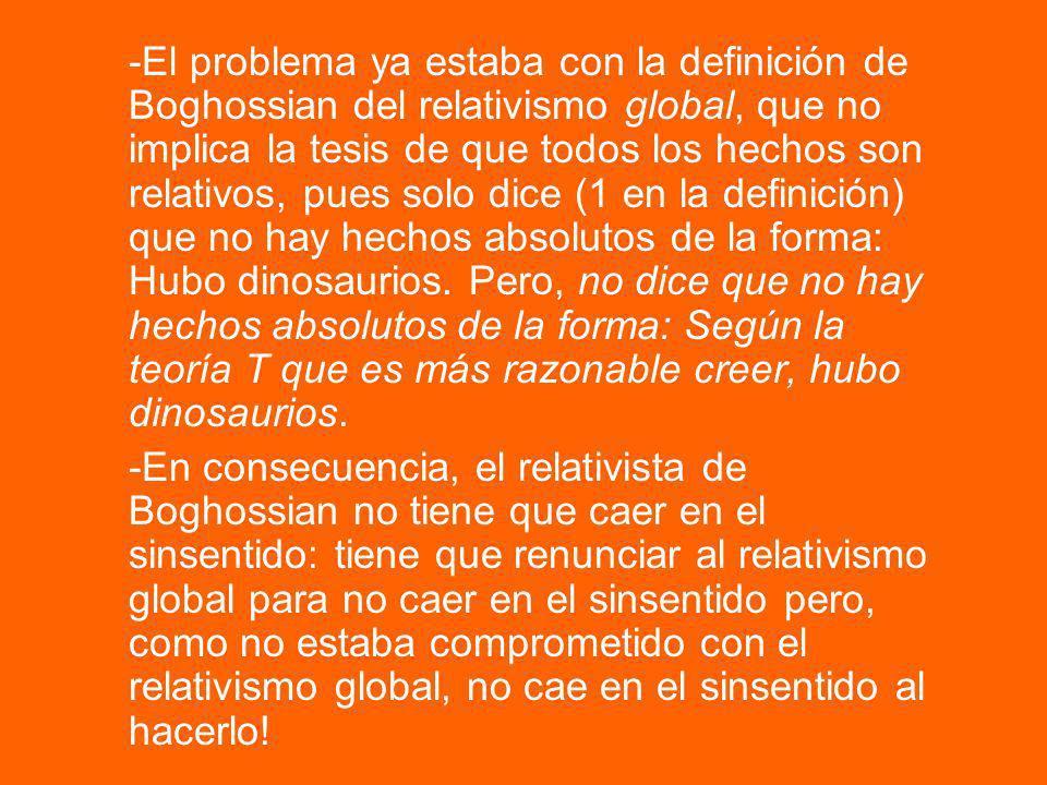 -El problema ya estaba con la definición de Boghossian del relativismo global, que no implica la tesis de que todos los hechos son relativos, pues solo dice (1 en la definición) que no hay hechos absolutos de la forma: Hubo dinosaurios. Pero, no dice que no hay hechos absolutos de la forma: Según la teoría T que es más razonable creer, hubo dinosaurios.