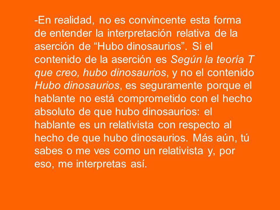 -En realidad, no es convincente esta forma de entender la interpretación relativa de la aserción de Hubo dinosaurios .