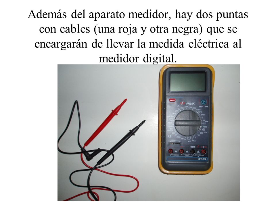 Además del aparato medidor, hay dos puntas con cables (una roja y otra negra) que se encargarán de llevar la medida eléctrica al medidor digital.