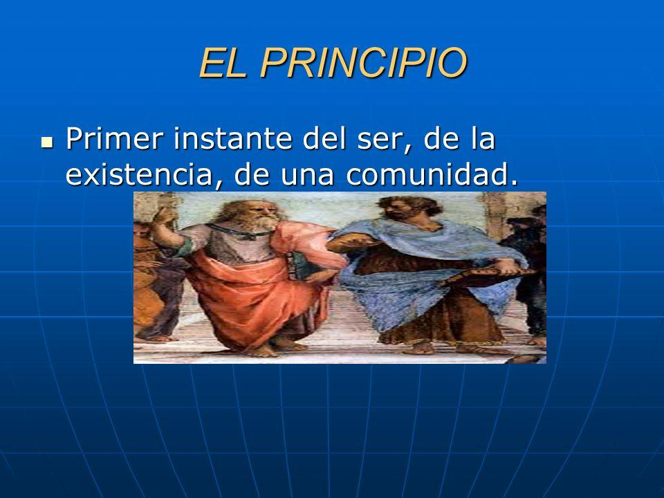 EL PRINCIPIO Primer instante del ser, de la existencia, de una comunidad.