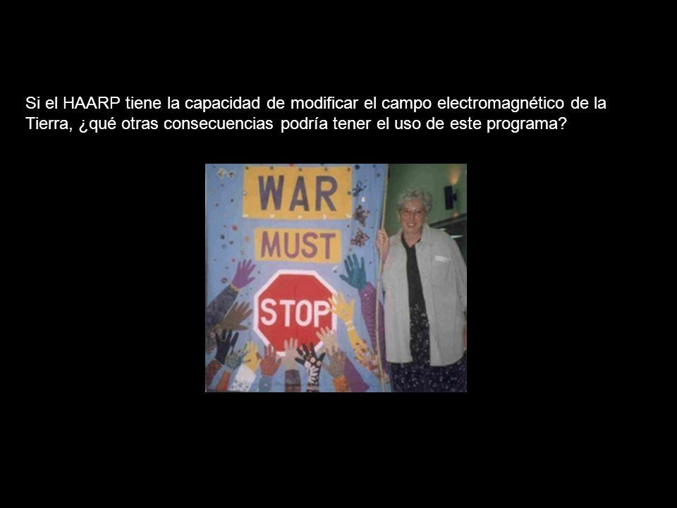 Si el HAARP tiene la capacidad de modificar el campo electromagnético de la Tierra, ¿qué otras consecuencias podría tener el uso de este programa