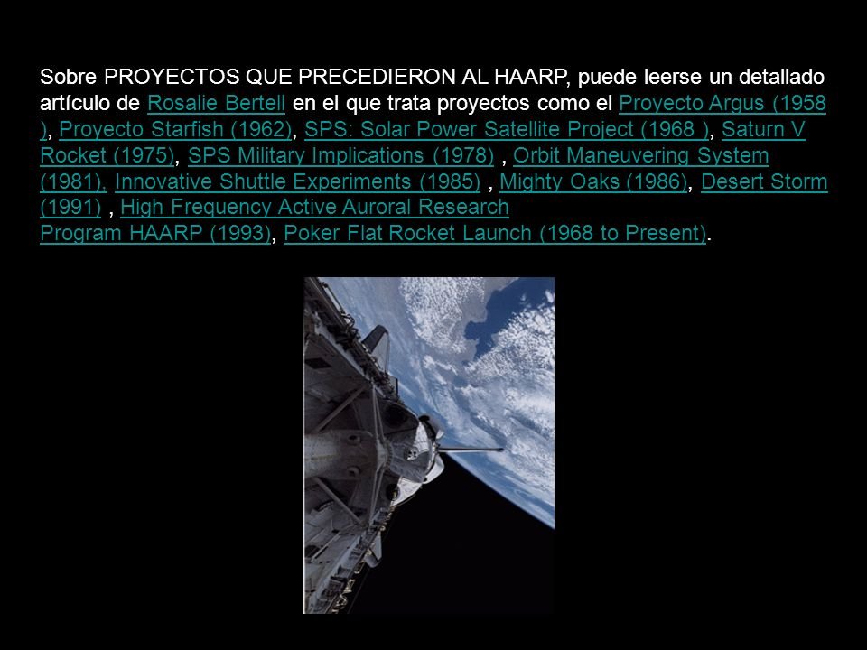 Sobre PROYECTOS QUE PRECEDIERON AL HAARP, puede leerse un detallado artículo de Rosalie Bertell en el que trata proyectos como el Proyecto Argus (1958 ), Proyecto Starfish (1962), SPS: Solar Power Satellite Project (1968 ), Saturn V Rocket (1975), SPS Military Implications (1978) , Orbit Maneuvering System (1981), Innovative Shuttle Experiments (1985) , Mighty Oaks (1986), Desert Storm (1991) , High Frequency Active Auroral Research Program HAARP (1993), Poker Flat Rocket Launch (1968 to Present).