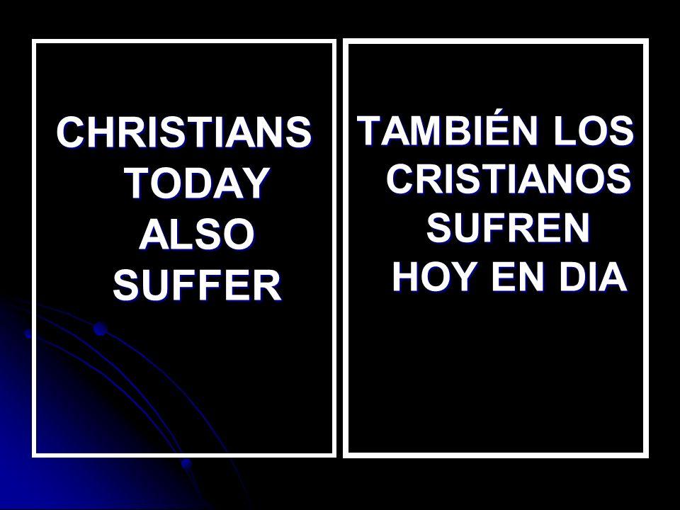 CHRISTIANS TODAY ALSO SUFFER TAMBIÉN LOS CRISTIANOS SUFREN HOY EN DIA