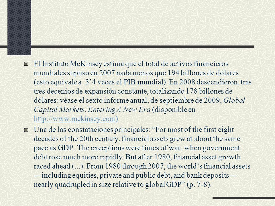 El Instituto McKinsey estima que el total de activos financieros mundiales supuso en 2007 nada menos que 194 billones de dólares (esto equivale a 3'4 veces el PIB mundial). En 2008 descendieron, tras tres decenios de expansión constante, totalizando 178 billones de dólares: véase el sexto informe anual, de septiembre de 2009, Global Capital Markets: Entering A New Era (disponible en http://www.mckinsey.com).