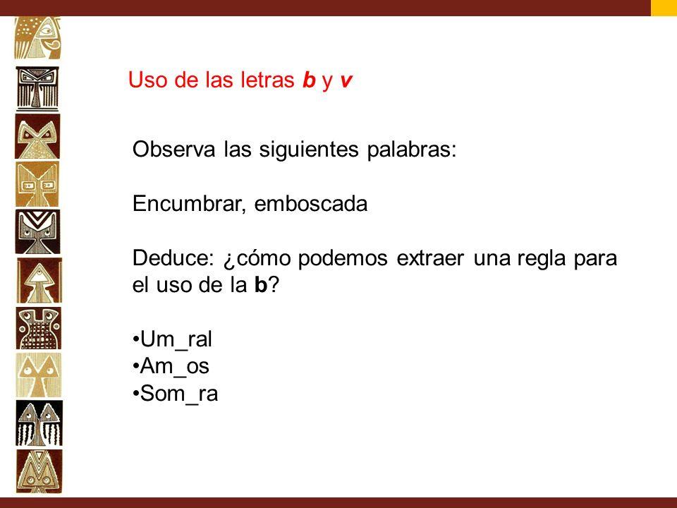 Uso de las letras b y v Observa las siguientes palabras: Encumbrar, emboscada. Deduce: ¿cómo podemos extraer una regla para el uso de la b