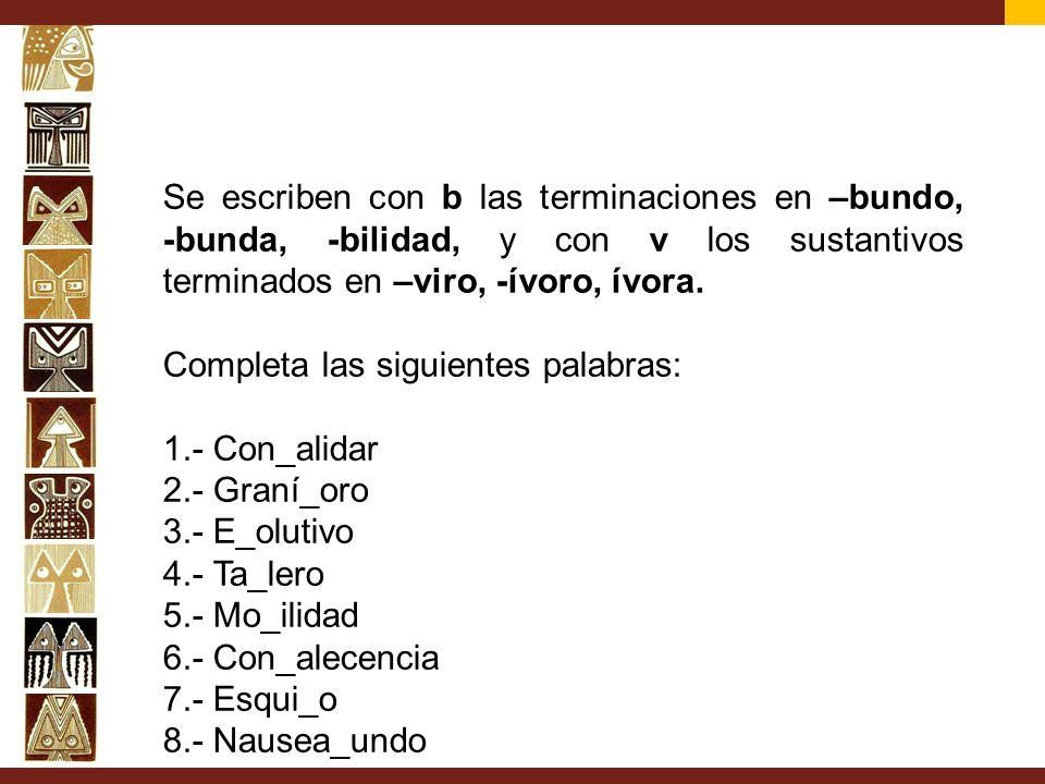 Se escriben con b las terminaciones en –bundo, -bunda, -bilidad, y con v los sustantivos terminados en –viro, -ívoro, ívora.