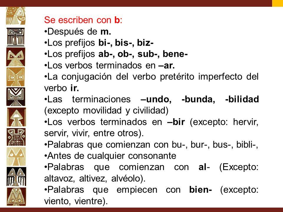 Se escriben con b: Después de m. Los prefijos bi-, bis-, biz- Los prefijos ab-, ob-, sub-, bene- Los verbos terminados en –ar.