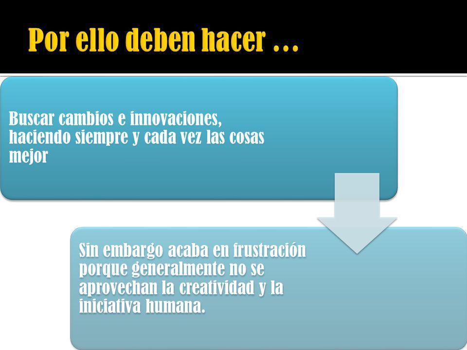 Por ello deben hacer …Buscar cambios e innovaciones, haciendo siempre y cada vez las cosas mejor.