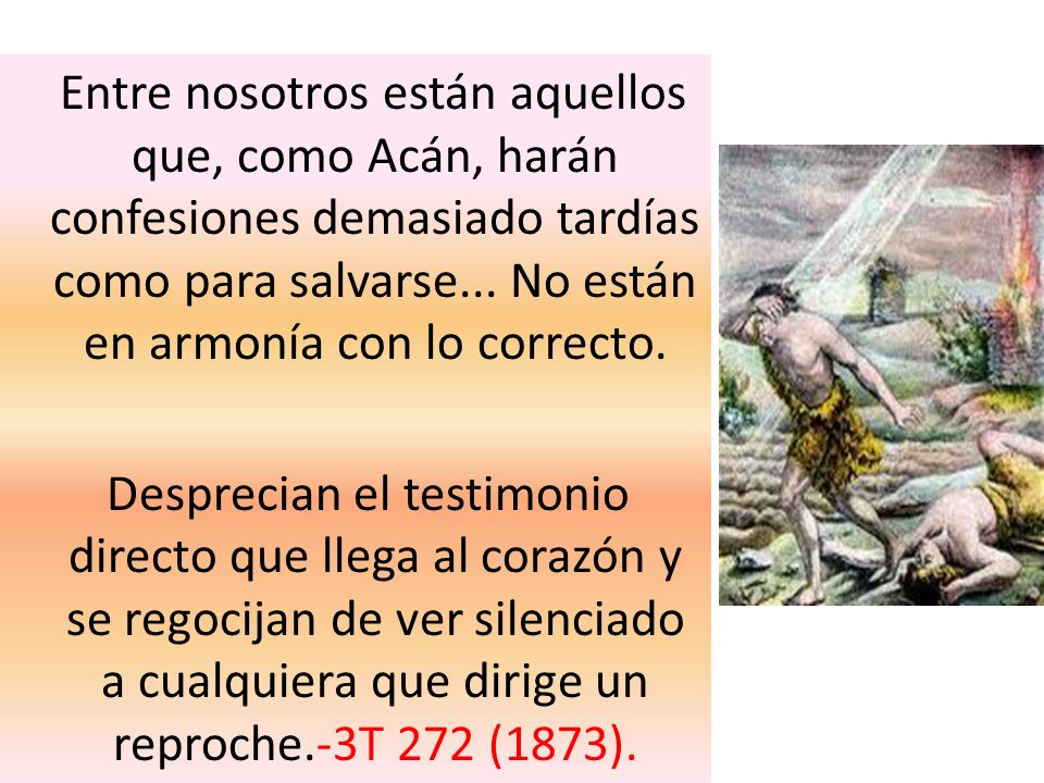 Entre nosotros están aquellos que, como Acán, harán confesiones demasiado tardías como para salvarse... No están en armonía con lo correcto.