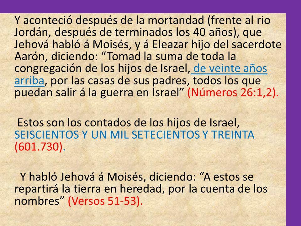 Y aconteció después de la mortandad (frente al rio Jordán, después de terminados los 40 años), que Jehová habló á Moisés, y á Eleazar hijo del sacerdote Aarón, diciendo: Tomad la suma de toda la congregación de los hijos de Israel, de veinte años arriba, por las casas de sus padres, todos los que puedan salir á la guerra en Israel (Números 26:1,2).