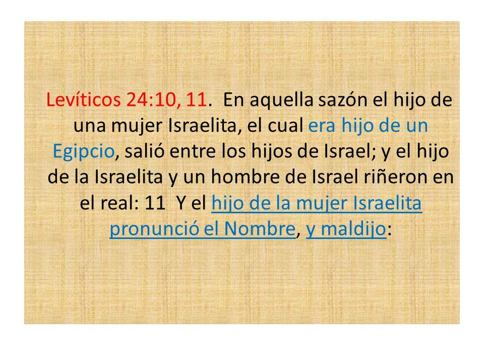 Levíticos 24:10, 11. En aquella sazón el hijo de una mujer Israelita, el cual era hijo de un Egipcio, salió entre los hijos de Israel; y el hijo de la Israelita y un hombre de Israel riñeron en el real: 11 Y el hijo de la mujer Israelita pronunció el Nombre, y maldijo: