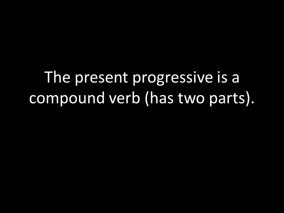The present progressive is a compound verb (has two parts).