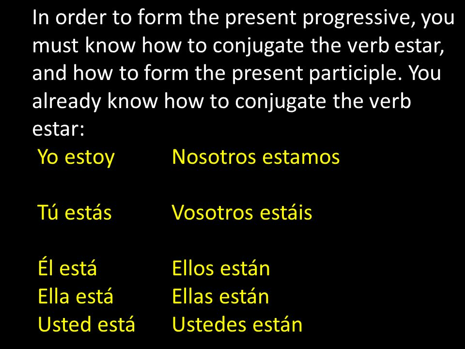 In order to form the present progressive, you must know how to conjugate the verb estar,