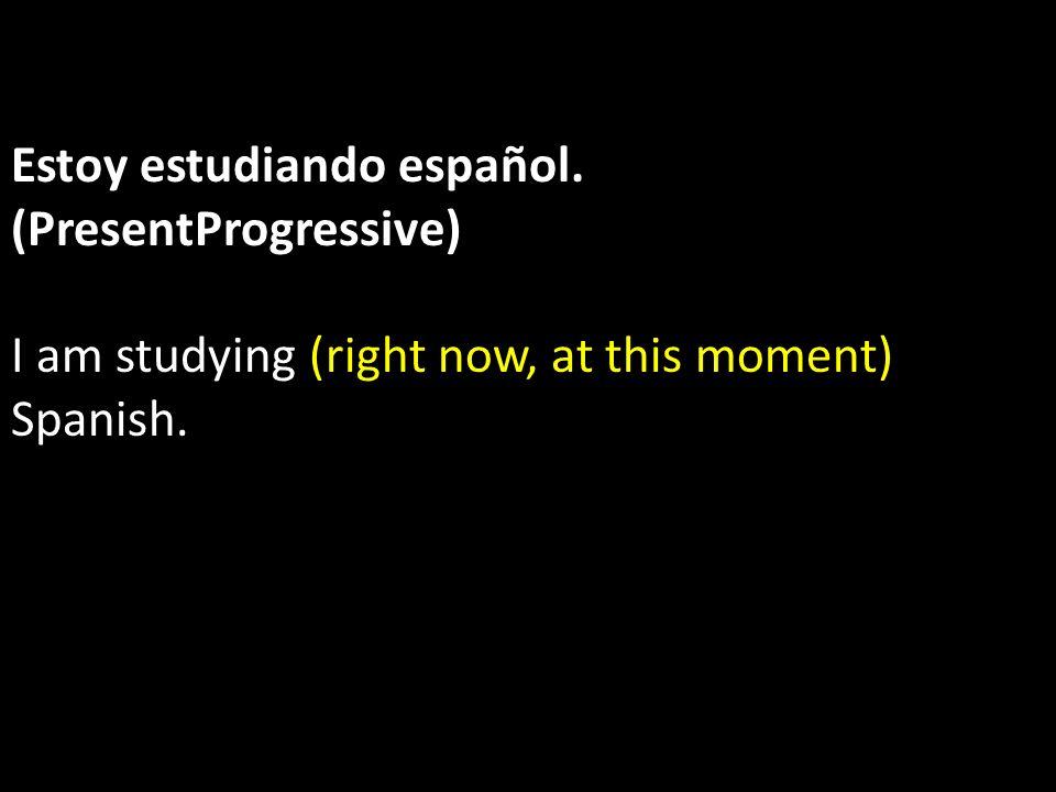 Estoy estudiando español. (PresentProgressive)