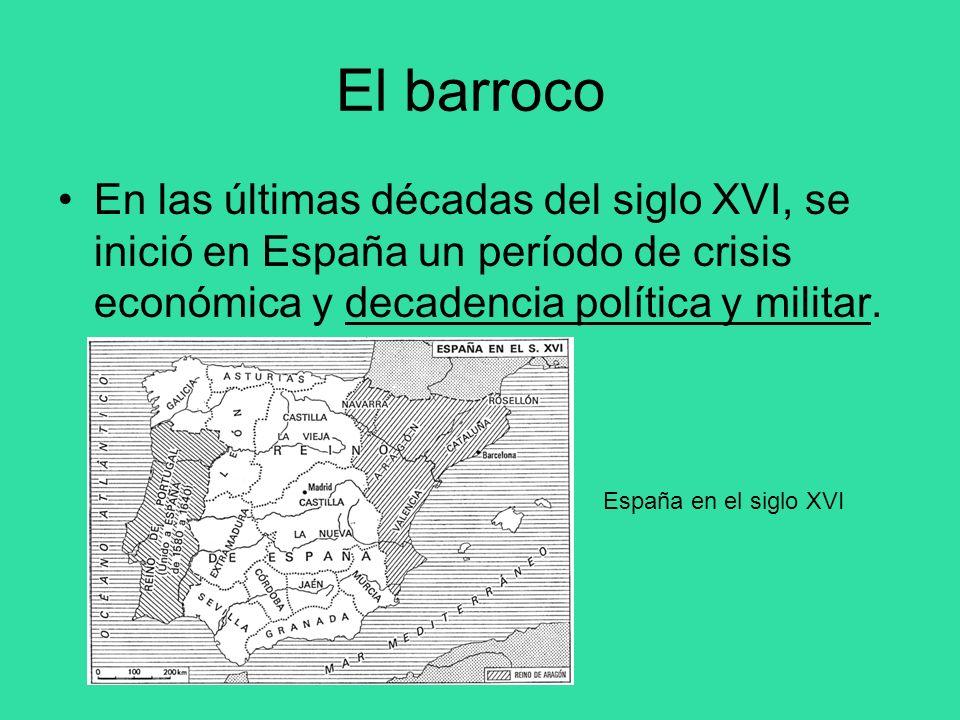 El barroco En las últimas décadas del siglo XVI, se inició en España un período de crisis económica y decadencia política y militar.