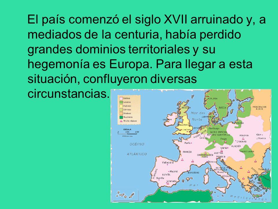 El país comenzó el siglo XVII arruinado y, a mediados de la centuria, había perdido grandes dominios territoriales y su hegemonía es Europa.