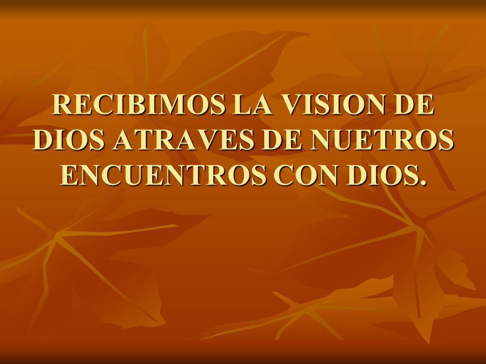 RECIBIMOS LA VISION DE DIOS ATRAVES DE NUETROS ENCUENTROS CON DIOS.