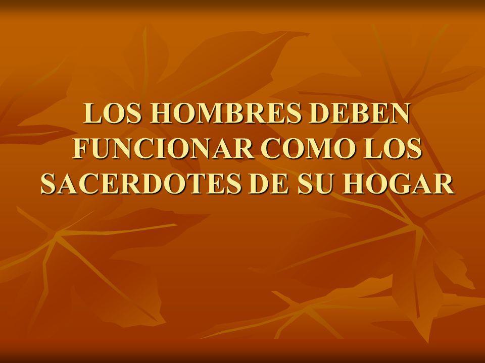 LOS HOMBRES DEBEN FUNCIONAR COMO LOS SACERDOTES DE SU HOGAR