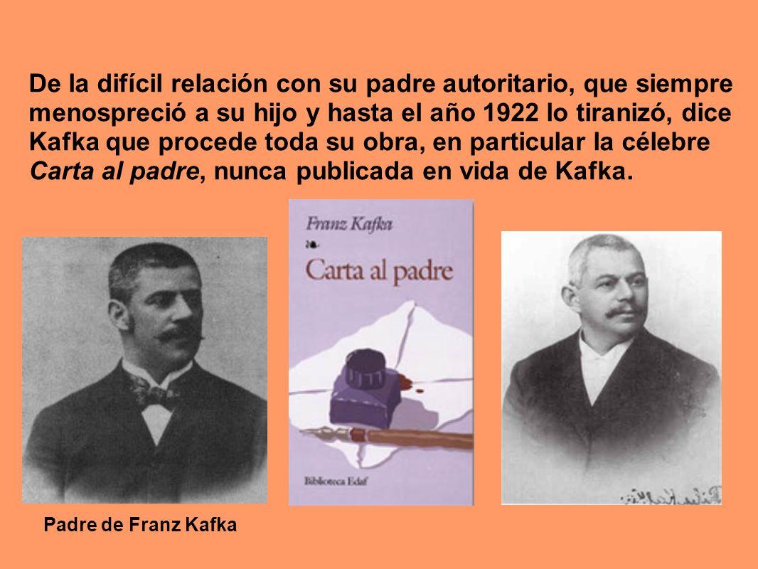 De la difícil relación con su padre autoritario, que siempre menospreció a su hijo y hasta el año 1922 lo tiranizó, dice Kafka que procede toda su obra, en particular la célebre Carta al padre, nunca publicada en vida de Kafka.
