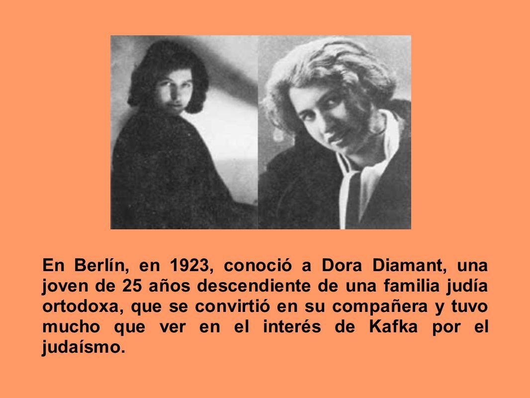 En Berlín, en 1923, conoció a Dora Diamant, una joven de 25 años descendiente de una familia judía ortodoxa, que se convirtió en su compañera y tuvo mucho que ver en el interés de Kafka por el judaísmo.