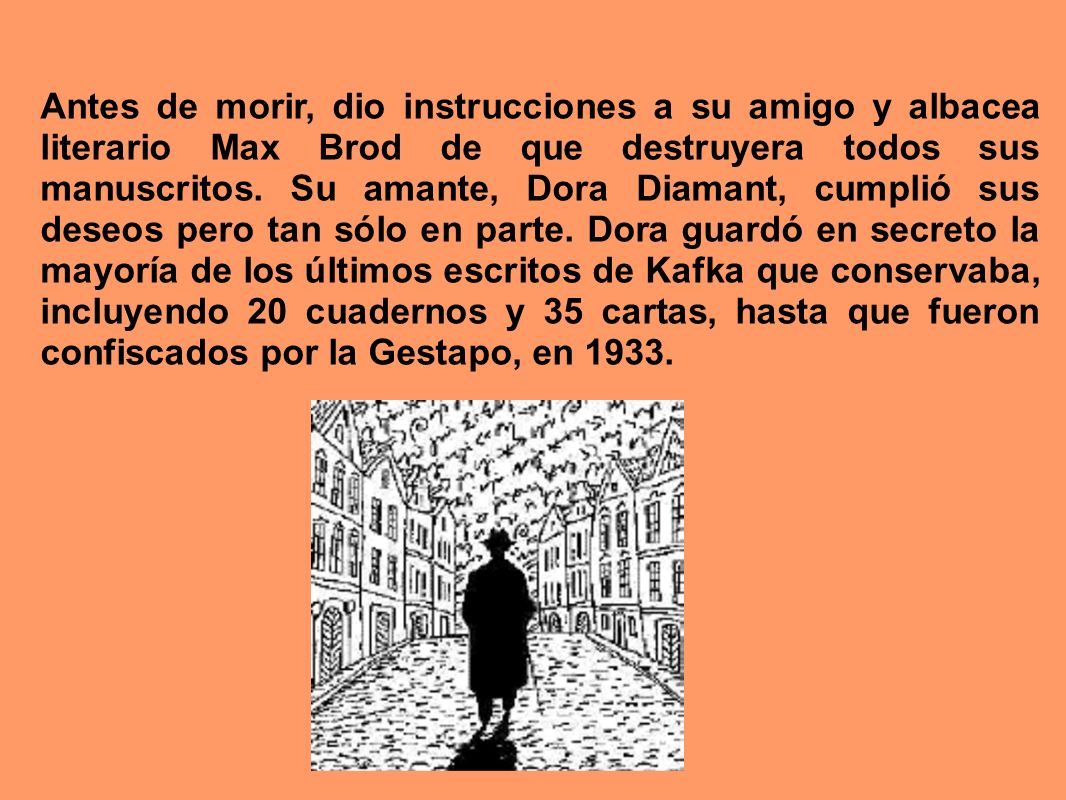 Antes de morir, dio instrucciones a su amigo y albacea literario Max Brod de que destruyera todos sus manuscritos.