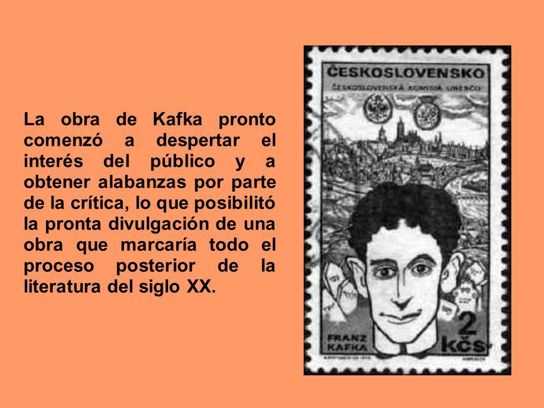 La obra de Kafka pronto comenzó a despertar el interés del público y a obtener alabanzas por parte de la crítica, lo que posibilitó la pronta divulgación de una obra que marcaría todo el proceso posterior de la literatura del siglo XX.