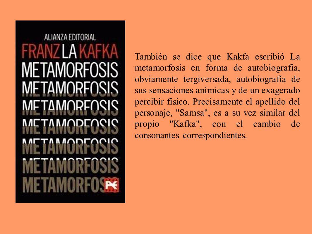 También se dice que Kakfa escribió La metamorfosis en forma de autobiografía, obviamente tergiversada, autobiografía de sus sensaciones anímicas y de un exagerado percibir físico.