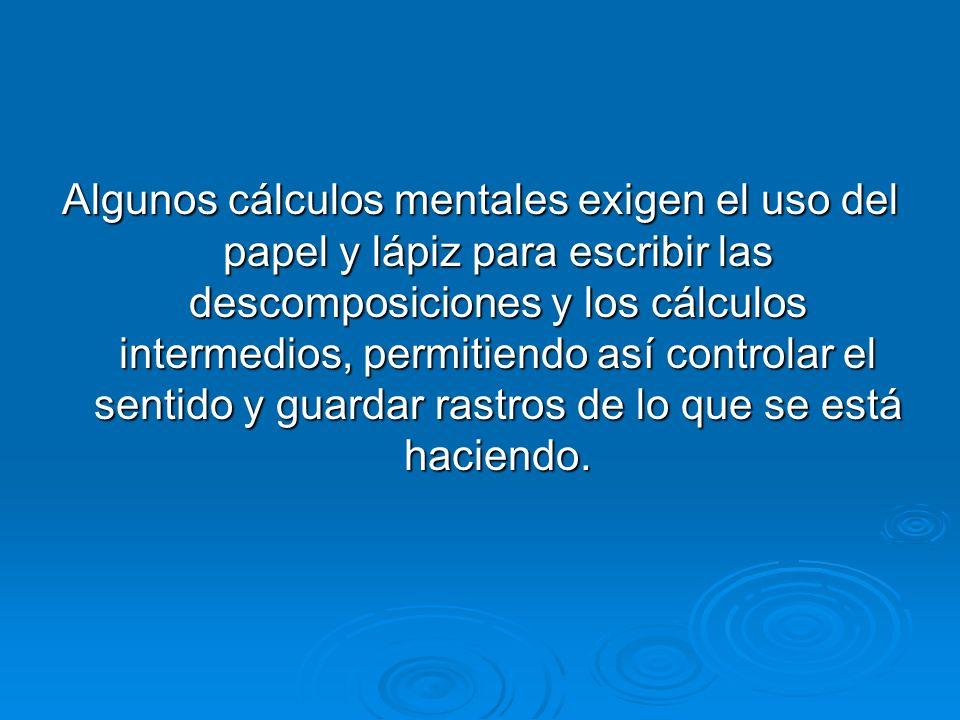 Algunos cálculos mentales exigen el uso del papel y lápiz para escribir las descomposiciones y los cálculos intermedios, permitiendo así controlar el sentido y guardar rastros de lo que se está haciendo.