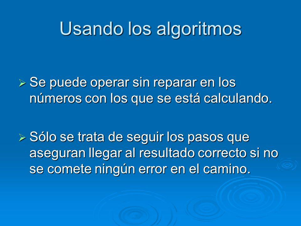 Usando los algoritmos Se puede operar sin reparar en los números con los que se está calculando.