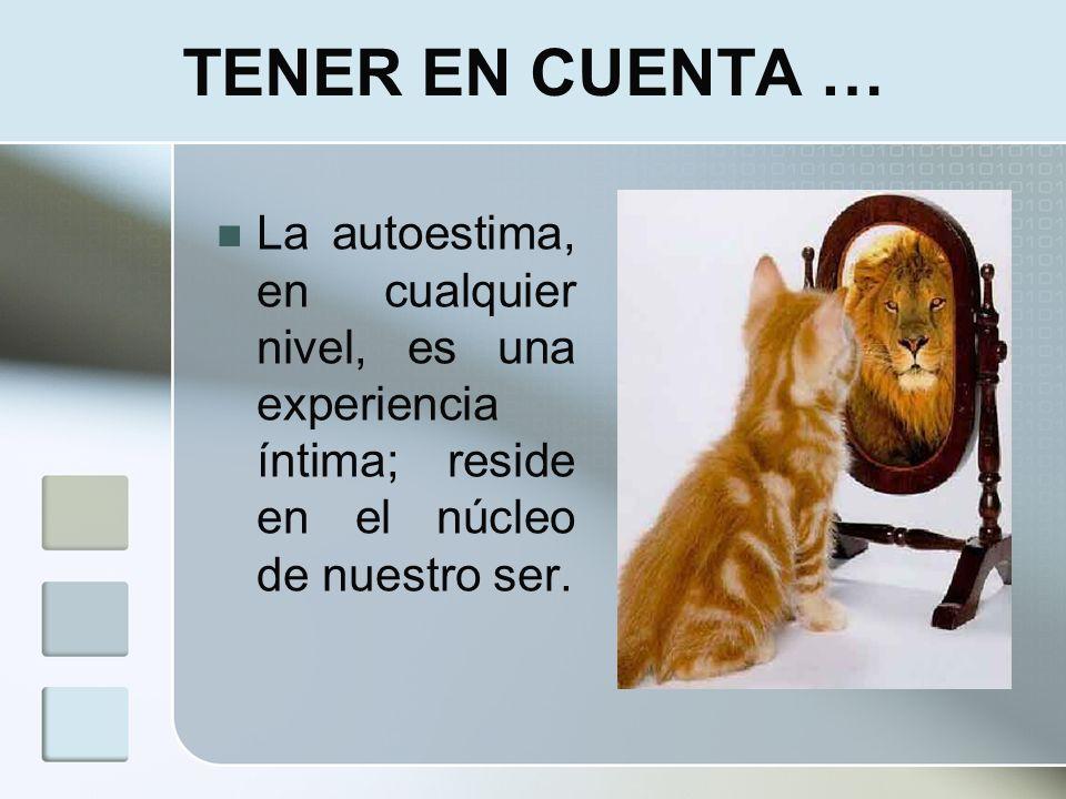 TENER EN CUENTA …La autoestima, en cualquier nivel, es una experiencia íntima; reside en el núcleo de nuestro ser.