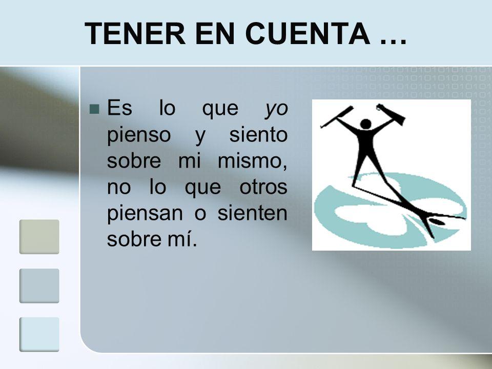 TENER EN CUENTA … Es lo que yo pienso y siento sobre mi mismo, no lo que otros piensan o sienten sobre mí.