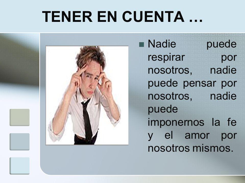TENER EN CUENTA …Nadie puede respirar por nosotros, nadie puede pensar por nosotros, nadie puede imponernos la fe y el amor por nosotros mismos.