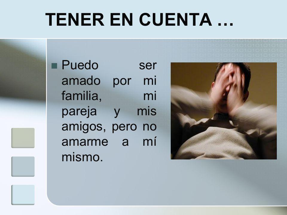 TENER EN CUENTA …Puedo ser amado por mi familia, mi pareja y mis amigos, pero no amarme a mí mismo.