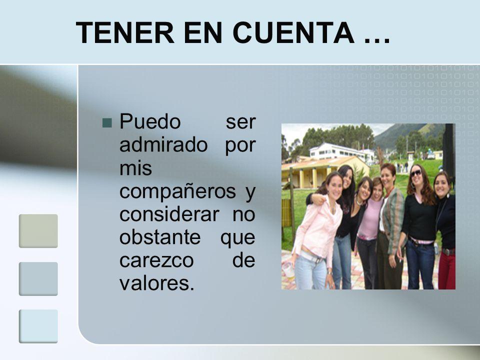 TENER EN CUENTA …Puedo ser admirado por mis compañeros y considerar no obstante que carezco de valores.