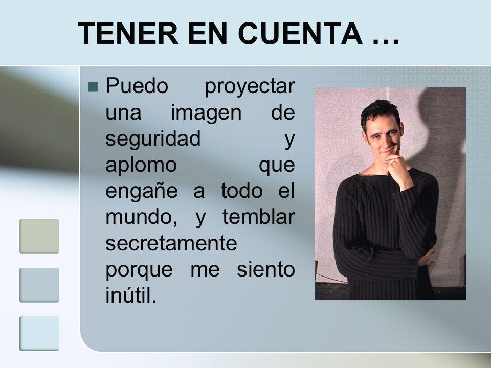 TENER EN CUENTA … Puedo proyectar una imagen de seguridad y aplomo que engañe a todo el mundo, y temblar secretamente porque me siento inútil.